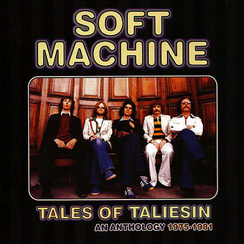 Tales of Taliesin: An Anthology 1975 - 1981 by Soft Machine
