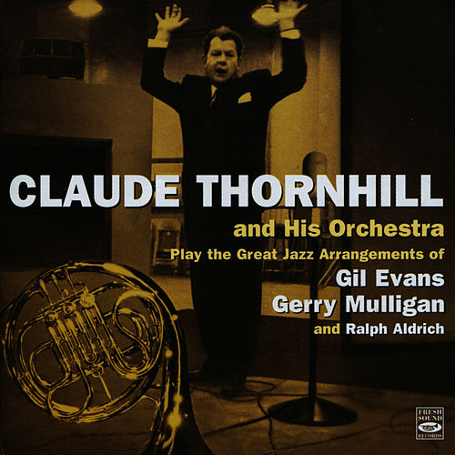 Claude Thornhill and His Orchestra Play the Great Jazz Arangements of Gil Evans, Gerry Mulligan, and Ralph Aldrich by Claude Thornhill