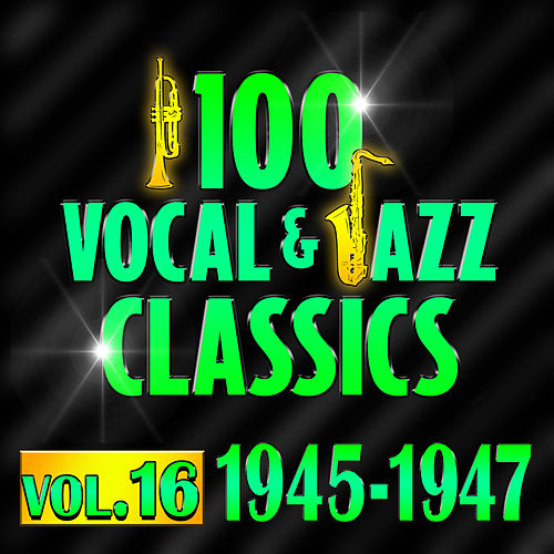 100 Vocal & Jazz Classics - Vol. 16 (1945-1947) by Various Artists