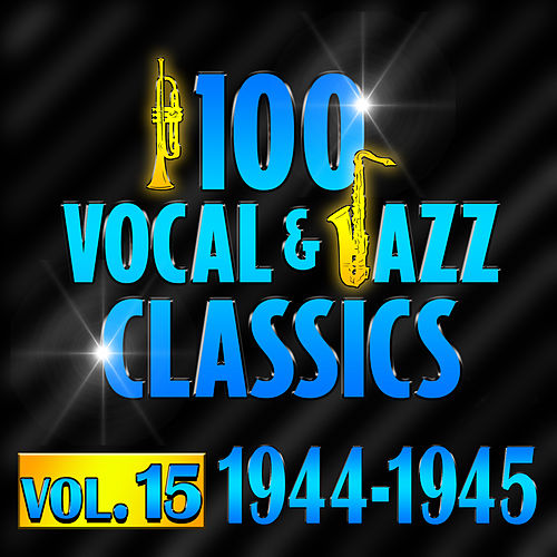 100 Vocal & Jazz Classics - Vol. 15 (1944-1945) by Various Artists