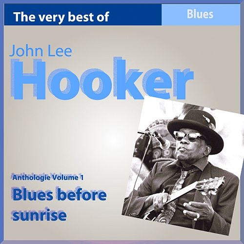 The Very Best of John Lee Hooker: Blues Before Sunrise (Anthologie, vol. 1) by John Lee Hooker