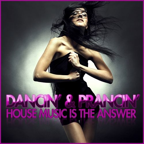 Dancin' & Prancin' (House Music Is the Answer) by Various Artists