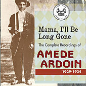 Mama, I'll Be Long Gone : The Complete Recordings of Amede Ardoin, 1929-1934 by Amede Ardoin