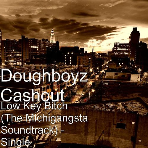 Low Key Bitch (The Michigangsta Soundtrack) - Single by Doughboyz Cashout