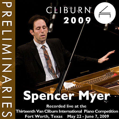 2009 Van Cliburn International Piano Competition: Preliminary Round - Spencer Myer by Spencer Myer