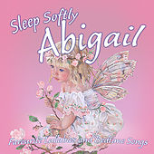 Sleep Softly Abigail - Lullabies and Sleepy Songs by Various Artists