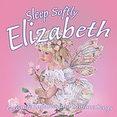Sleep Softly Elizabeth - Lullabies and Sleepy Songs by Various Artists