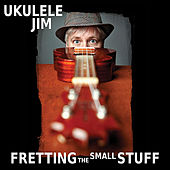 Fretting the Small Stuff by Ukulele Jim