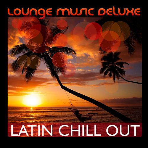 Lounge Music Deluxe: Latin Chill Out by Various Artists