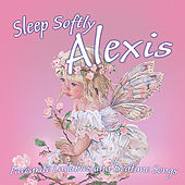 Sleep Softly Alexis - Lullabies and Sleepy Songs by Various Artists