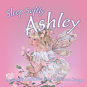 Sleep Softly Ashley - Lullabies and Sleepy Songs by Various Artists