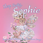 Sleep Softly Sophie - Lullabies and Sleepy Songs by Various Artists
