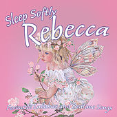 Sleep Softly Rebecca - Lullabies and Sleepy Songs by Various Artists