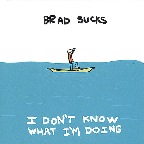 I Don't Know What I'm Doing by Brad Sucks