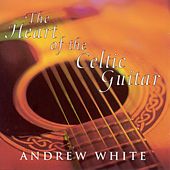 White, Andrew: the Heart of the Celtic Guitar by Andrew White