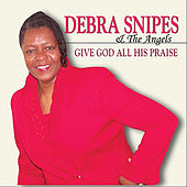 Give God All His Praise by Debra Snipes & The Angels