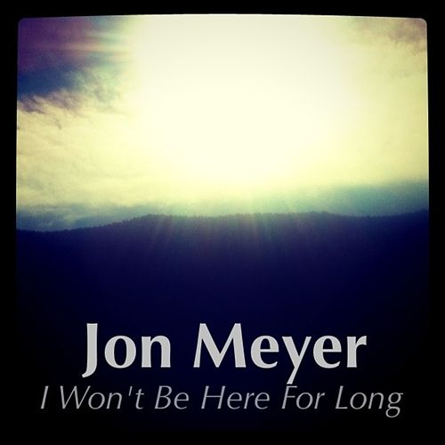 I Won't Be Here For Long - Single by Jon Meyer