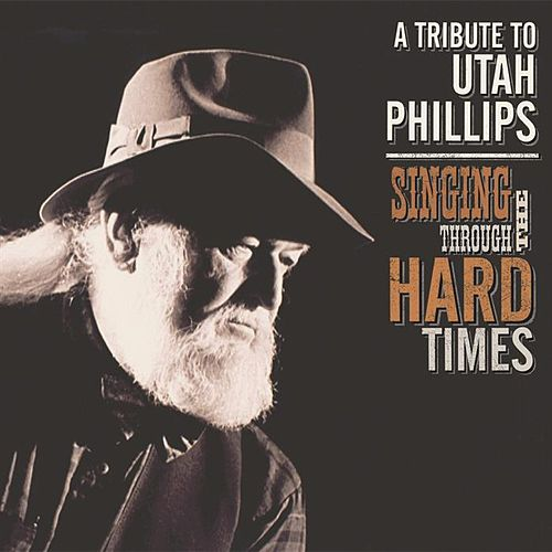Singing Through the Hard Times: A Tribute to Utah Phillips by Various Artists