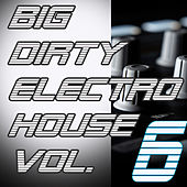 Big Dirty Electro House: Vol. 6 by Various Artists