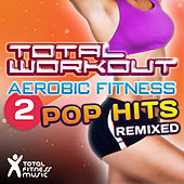 Total Workout Aerobic Fitness 2 : Pop Hits Remixed (125bpm-138bpm) by Various Artists