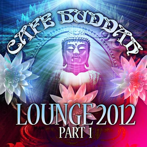 Café Buddah Lounge 2012, Pt. 1 (Flavoured Lounge and Chill Out Player from Sarnath, Bodh-Gaya, Kushinagara to Ibiza) by Various Artists