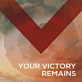 Your Victory Remains by Sean Keith