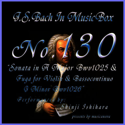 Bach In Musical Box 130 / Sonata A Major Bwv1025 And Fuga For Violin And Basso Continuo In G Minor BWV1026 by Shinji Ishihara