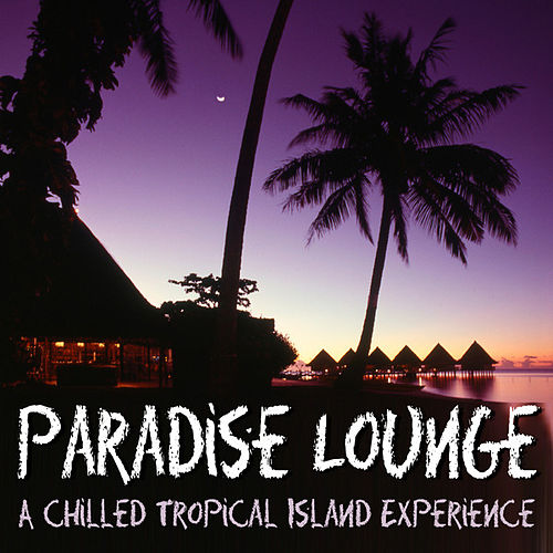 Paradise Lounge - A Chilled Tropical Island Experience by Various Artists