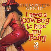 I Need A Cowboy To Ride My Pony by Sheba Potts-Wright