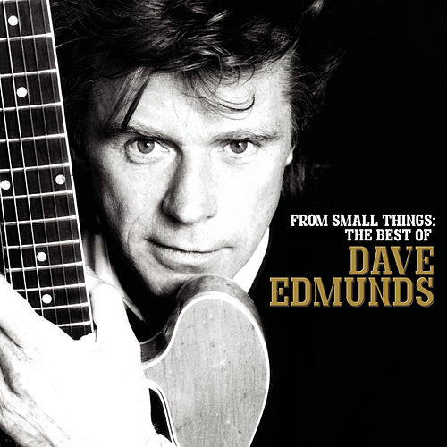 From Small Things: The Best Of Dave Edmunds by Dave Edmunds