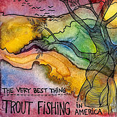 The Very Best Thing by Trout Fishing In America