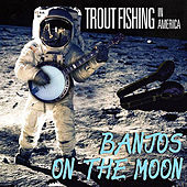 Banjos on the Moon by Trout Fishing In America