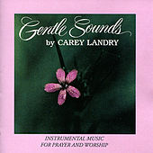Gentle Sounds - Instrumental Music for Prayer and Worship by Carey Landry