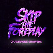 Champagne Showers by Skip The Foreplay