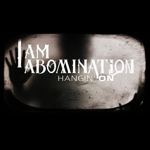 Hangin' On - Single by I Am Abomination