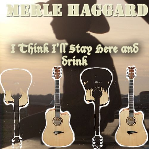 I Think I'll Stay Here and Drink by Merle Haggard