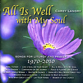 All Is Well with My Soul: Songs for Liturgy and Prayer 1970 - 2010 by Carey Landry