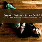 Aimée Sol EP 1 (The Lounge Deluxe and Downbeat Experience) by Smooth Deluxe