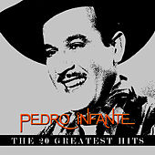Pedro Infante - The 20 Greatest Hits by Pedro Infante