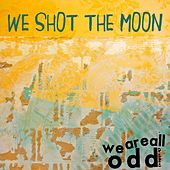 We Are All Odd by We Shot The Moon