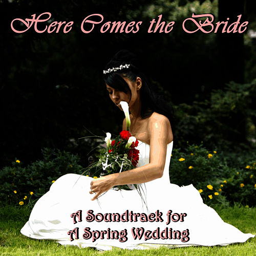 Here Comes the Bride: A Soundtrack for a Spring Wedding by Classical Wedding Music Experts