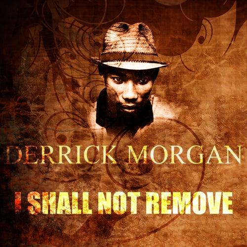 I Shall Not Remove by Derrick Morgan