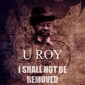 I Shall Not Be Removed by U-Roy