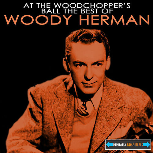 At the Woodchopper's Ball the Best of Woody Herman by Woody Herman