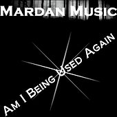 Am I Being Used Again - Single by Mardan Music