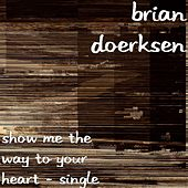 Show Me The Way To Your Heart - Single by Brian Doerksen