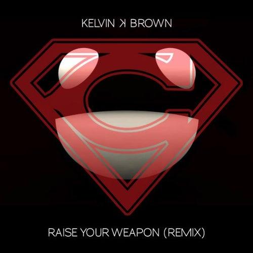 Raise Your Weapon (remix) - Single by Kelvin K. Brown