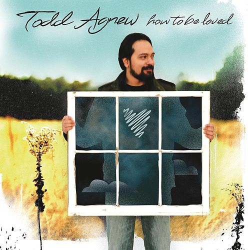 How To Be Loved by Todd Agnew