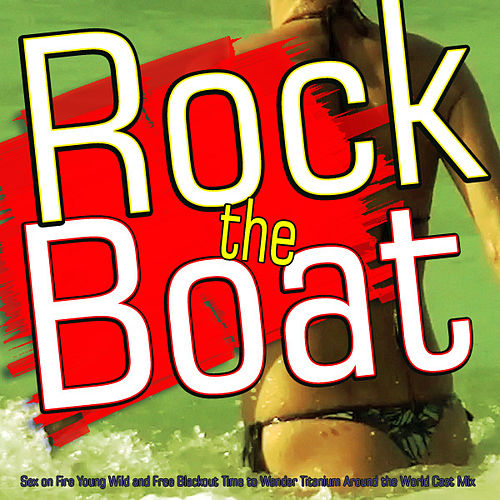 Rock the Boat (Sex on Fire Young Wild and Free Blackout Starships Time to Wander Around the World Cast Mix) by Various Artists