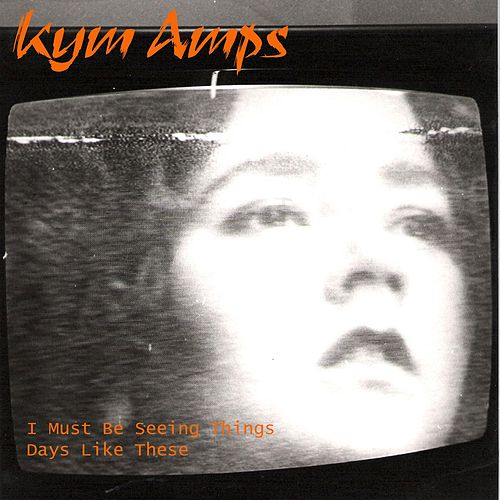 I Must Be Seeing Things / Days Like These - Single by Kym Amps